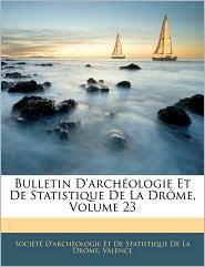 Bulletin D'Archeologie Et De Statistique De La Drome, Volume 23 - Societe D'Archeologie Et De Statistiq
