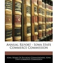 Annual Report - Iowa State Commerce Commission - Board Of Railroad Commissioners Iowa Board of Railroad Commissioners