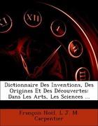 Noël, François;Carpentier, L. J. M.: Dictionnaire Des Inventions, Des Origines Et Des Découvertes: Dans Les Arts, Les Sciences ...