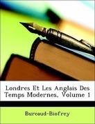 Bureaud-Biofrey: Londres Et Les Anglais Des Temps Modernes, Volume 1