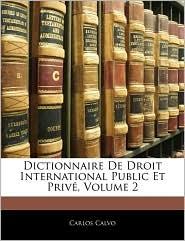 Dictionnaire De Droit International Public Et Prive, Volume 2 - Carlos Calvo