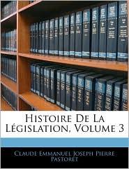 Histoire De La LaGislation, Volume 3 - Claude Emmanuel Joseph Pierre Pastoret