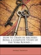Thompson, Will H.;Thompson, Maurice: How to Train in Archery: Being a Complete Study of the York Round ...