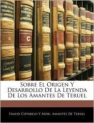 Sobre El Origen Y Desarrollo De La Leyenda De Los Amantes De Teruel - Emilio Cotarelo Y Mori, Amantes De Teruel