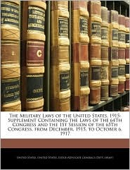 The Military Laws of the United States, 1915: Supplement Containing the Laws of the 64Th Congress and the 1St Session of the 65Th Congress, from December, 1915, to October 6, 1917 - Created by United United States, Created by United States. United States. Judge-Advocate General's
