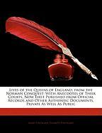Lives of the Queens of England, from the Norman Conquest: With Anecdotes of Their Courts, Now First Published from Official Records and Other Authenti
