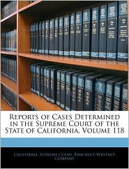 Reports Of Cases Determined In The Supreme Court Of The State Of California, Volume 118 - California. Supreme Court, Created by Company Bancroft-Whitney Company