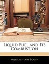 Liquid Fuel and Its Combustion - William Henry Booth