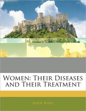 Women: Their Diseases and Their Treatment - John King