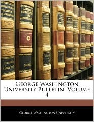 George Washington University Bulletin, Volume 4 - George Washington University