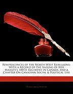 Reminiscences of the North-West Rebellions: With a Record of the Raising of Her Majesty's 100th Regiment in Canada, and a Chapter on Canadian Social &