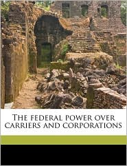 The Federal Power Over Carriers and Corporations - E. Parmalee 1863 Prentice