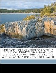 Dedication of a Memorial to Reverend John Tucke, 1702-1773, Star Island, Isles of Shoals, New Hampshire, July 29, 1914; With an Address on Captain Joh - Otis Grant Hammond, Justin Harvey Smith