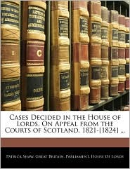 Cases Decided In The House Of Lords, On Appeal From The Courts Of Scotland, 1821-[1824] . - Great Britain. Parliament. House Of Lord, Created by Great Britain Parliament House of Lord