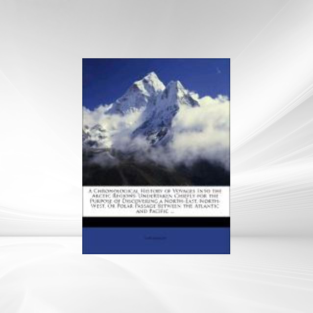 A Chronological History of Voyages Into the Arctic Regions: Undertaken Chiefly for the Purpose of Discovering a North-East, North-West, Or Polar P... - Nabu Press