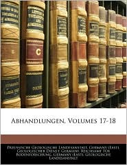 Abhandlungen, Volumes 17-18 - Preussische Geologische Landesanstalt, Created by (Eas Germany (East) Geologischer Dienst, Created by Reichsamt Fr Germany Reich