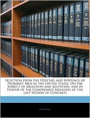 Selection From The Speeches And Writings Of Prominet Men In The United States, On The Subject Of Abolition And Agitation, And In Foavor Of The Compromise Measures Of The Last Session Of Congress - Anonymous