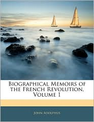Biographical Memoirs Of The French Revolution, Volume 1 - John Adolphus