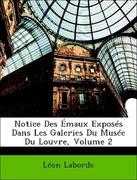 Laborde, Léon: Notice Des Émaux Exposés Dans Les Galeries Du Musée Du Louvre, Volume 2