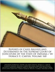 Reports Of Cases Argued And Determined In The Supreme Court Of Judicature Of The State Of Indiana / By Horace E. Carter, Volume 160 - Benjamin Harrison, Albert Gallatin Porter, Created by Supreme Court Indiana Supreme Court