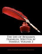 The Life of Benjamin Franklin, Written by Himself, Volume 3