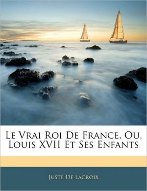 Le Vrai Roi De France, Ou, Louis Xvii Et Ses Enfants - Juste De Lacroix