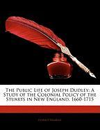 The Public Life of Joseph Dudley: A Study of the Colonial Policy of the Stuarts in New England, 1660-1715