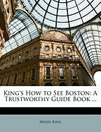King's How to See Boston: A Trustworthy Guide Book ...