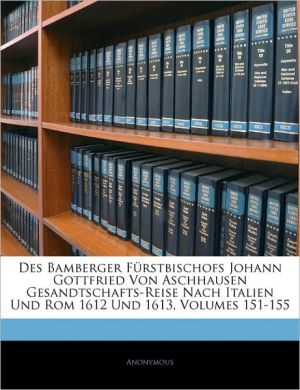 Des Bamberger Furstbischofs Johann Gottfried Von Aschhausen Gesandtschafts-Reise Nach Italien Und Rom 1612 Und 1613, Volumes 151-155