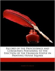 Record Of The Proceedings And Ceremonies Pertaining To The Erection Of The Franklin Statue In Printing-House Square - Albert De Groot