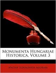 Monumenta Hungariae Historica, Volume 3 - Magyar Tudomanyos Akademia
