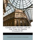 Court and Private Life in the Time of Queen Charlotte... - Charlotte Louise Henrietta Papendiek