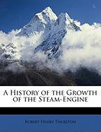 A History of the Growth of the Steam-Engine