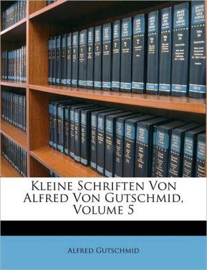 Kleine Schriften Von Alfred Von Gutschmid, Volume 5