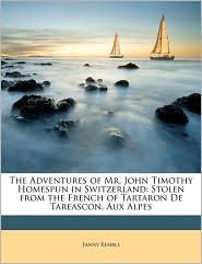 The Adventures of Mr. John Timothy Homespun in Switzerland: Stolen from the French of Tartaron de Tareascon, Aux Alpes - Fanny Kemble