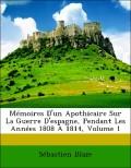 Blaze, Sébastien: Mémoires D´un Apothicaire Sur La Guerre D´espagne, Pendant Les Années 1808 À 1814, Volume 1