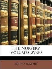 The Nursery, Volumes 29-30 - Fanny P. Seaverns