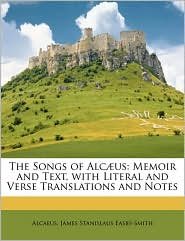 The Songs of Alc]us: Memoir and Text, with Literal and Verse Translations and Notes