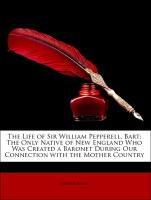 The Life of Sir William Pepperell, Bart: The Only Native of New England Who Was Created a Baronet During Our Connection with the Mother Country