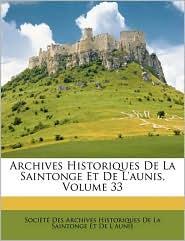 Archives Historiques De La Saintonge Et De L'Aunis, Volume 33 - Societe Des Archives Historiques De La