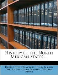 History of the North Mexican States. - Hubert Howe Bancroft, Henry Lebbeus Oak, Joseph Joshua Peatfield