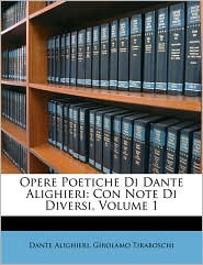 Opere Poetiche Di Dante Alighieri: Con Note Di Diversi, Volume 1 - Dante Alighieri, Girolamo Tiraboschi