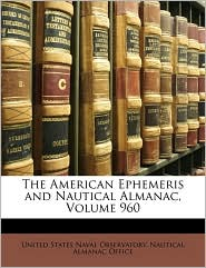 The American Ephemeris and Nautical Almanac, Volume 960 - Created by United States Naval Observatory Nautica
