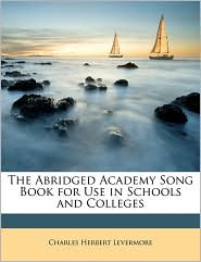 The Abridged Academy Song Book for Use in Schools and Colleges - Charles Herbert Levermore