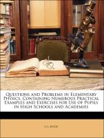 Questions and Problems in Elementary Physics, Containing Numerous Practical Examples and Exercises for Use of Pupils in High Schools and Academies