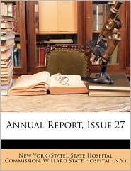 Annual Report, Issue 27 - Created by New York New York (State). State Hospital Commiss, Created by Willard State Willard State Hospital (N.Y.)