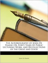 The Autobiography of John de Fraine: Or, Forty Years of Public Lecturing Work, and Recollections of the Great and Good - John De Fraine