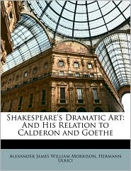 Shakespeare's Dramatic Art: And His Relation to Calderon and Goethe - Alexander James William Morrison, Hermann Ulrici
