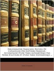 Bibliographie Franaise: Recueil de Catalogues Des Diteurs Franais, Accompagn D'Une Table Alphabtique Par Noms D'Auteurs Et D'Une Table Systmat - Henri Le Soudier