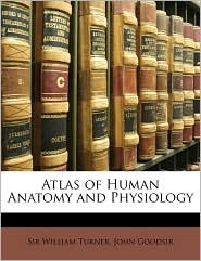 Atlas of Human Anatomy and Physiology - William Turner, John Goodsir